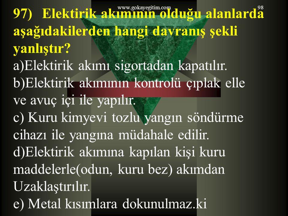 www.gokayegitim.com98 97)Elektirik akımının olduğu alanlarda aşağıdakilerden hangi davranış şekli yanlıştır? a)Elektirik akımı sigortadan kapatılır. b