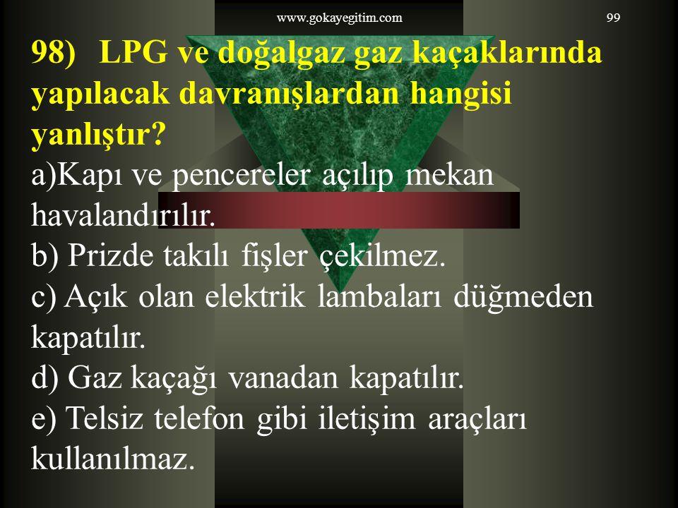 www.gokayegitim.com99 98) LPG ve doğalgaz gaz kaçaklarında yapılacak davranışlardan hangisi yanlıştır? a)Kapı ve pencereler açılıp mekan havalandırılı