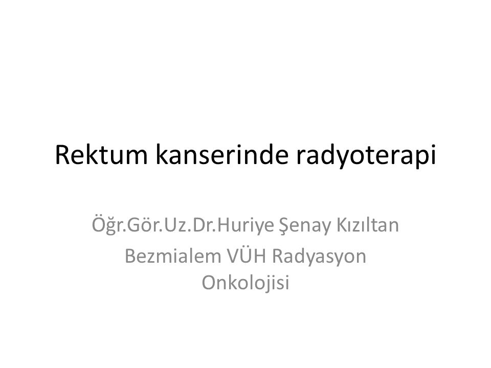 Rektum kanserinde radyoterapi Öğr.Gör.Uz.Dr.Huriye Şenay Kızıltan Bezmialem VÜH Radyasyon Onkolojisi
