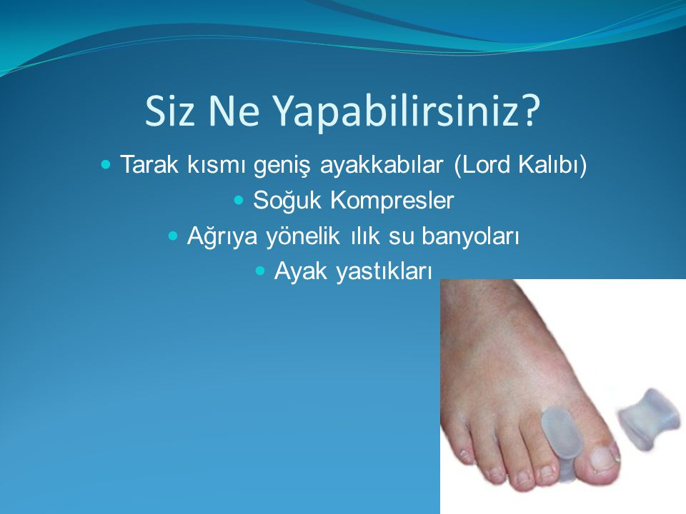 Siz Ne Yapabilirsiniz? Tarak kısmı geniş ayakkabılar (Lord Kalıbı) Soğuk Kompresler Ağrıya yönelik ılık su banyoları Ayak yastıkları