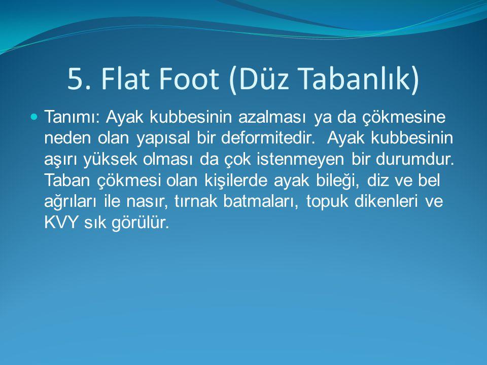 5. Flat Foot (Düz Tabanlık) Tanımı: Ayak kubbesinin azalması ya da çökmesine neden olan yapısal bir deformitedir. Ayak kubbesinin aşırı yüksek olması