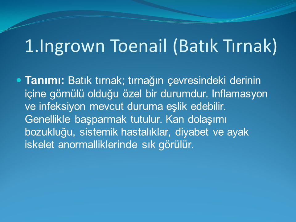 1.Ingrown Toenail (Batık Tırnak) Tanımı: Batık tırnak; tırnağın çevresindeki derinin içine gömülü olduğu özel bir durumdur. Inflamasyon ve infeksiyon