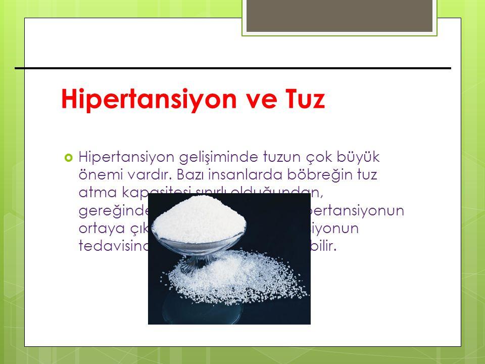 Hipertansiyon ve Tuz  Hipertansiyon gelişiminde tuzun çok büyük önemi vardır. Bazı insanlarda böbreğin tuz atma kapasitesi sınırlı olduğundan, gereği