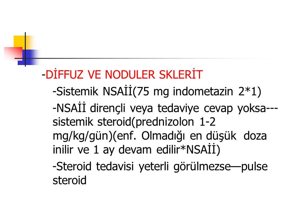 -DİFFUZ VE NODULER SKLERİT -Sistemik NSAİİ(75 mg indometazin 2*1) -NSAİİ dirençli veya tedaviye cevap yoksa--- sistemik steroid(prednizolon 1-2 mg/kg/
