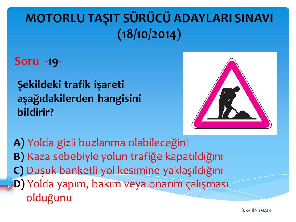 İBRAHİM YALÇIN A) Yolda gizli buzlanma olabileceğini B) Kaza sebebiyle yolun trafiğe kapatıldığını C) Düşük banketli yol kesimine yaklaşıldığını D) Yolda yapım, bakım veya onarım çalışması olduğunu MOTORLU TAŞIT SÜRÜCÜ ADAYLARI SINAVI (18/10/2014) Şekildeki trafik işareti aşağıdakilerden hangisini bildirir.