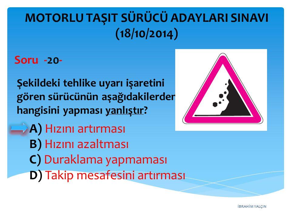 İBRAHİM YALÇIN A) Hızını artırması B) Hızını azaltması C) Duraklama yapmaması D) Takip mesafesini artırması MOTORLU TAŞIT SÜRÜCÜ ADAYLARI SINAVI (18/10/2014) Şekildeki tehlike uyarı işaretini gören sürücünün aşağıdakilerden hangisini yapması yanlıştır.