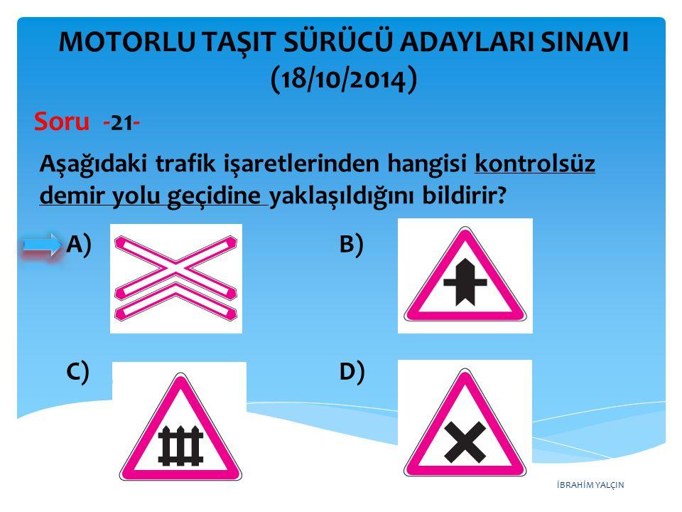 İBRAHİM YALÇIN A)B) C)D) MOTORLU TAŞIT SÜRÜCÜ ADAYLARI SINAVI (18/10/2014) Aşağıdaki trafik işaretlerinden hangisi kontrolsüz demir yolu geçidine yaklaşıldığını bildirir.