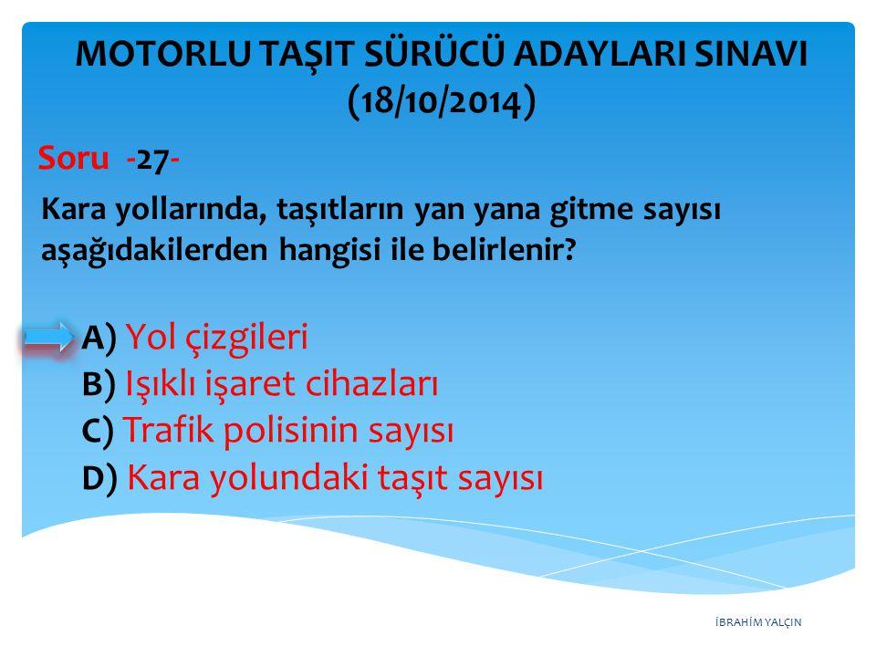 İBRAHİM YALÇIN A) Yol çizgileri B) Işıklı işaret cihazları C) Trafik polisinin sayısı D) Kara yolundaki taşıt sayısı MOTORLU TAŞIT SÜRÜCÜ ADAYLARI SINAVI (18/10/2014) Kara yollarında, taşıtların yan yana gitme sayısı aşağıdakilerden hangisi ile belirlenir.