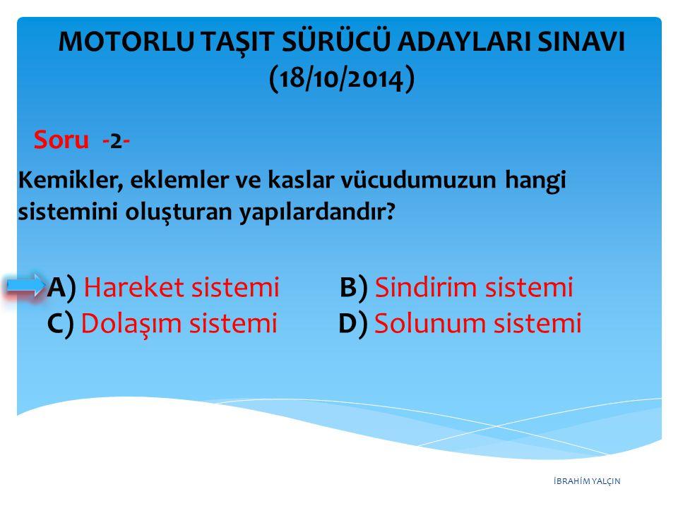 İBRAHİM YALÇIN A) Hareket sistemi B) Sindirim sistemi C) Dolaşım sistemi D) Solunum sistemi MOTORLU TAŞIT SÜRÜCÜ ADAYLARI SINAVI (18/10/2014) Kemikler, eklemler ve kaslar vücudumuzun hangi sistemini oluşturan yapılardandır.