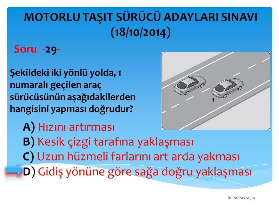 İBRAHİM YALÇIN A) Hızını artırması B) Kesik çizgi tarafına yaklaşması C) Uzun hüzmeli farlarını art arda yakması D) Gidiş yönüne göre sağa doğru yaklaşması MOTORLU TAŞIT SÜRÜCÜ ADAYLARI SINAVI (18/10/2014) Şekildeki iki yönlü yolda, 1 numaralı geçilen araç sürücüsünün aşağıdakilerden hangisini yapması doğrudur.