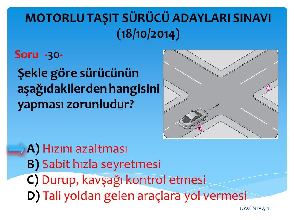 İBRAHİM YALÇIN A) Hızını azaltması B) Sabit hızla seyretmesi C) Durup, kavşağı kontrol etmesi D) Tali yoldan gelen araçlara yol vermesi MOTORLU TAŞIT SÜRÜCÜ ADAYLARI SINAVI (18/10/2014) Şekle göre sürücünün aşağıdakilerden hangisini yapması zorunludur.