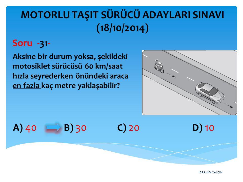 İBRAHİM YALÇIN A) 40 B) 30 C) 20 D) 10 MOTORLU TAŞIT SÜRÜCÜ ADAYLARI SINAVI (18/10/2014) Aksine bir durum yoksa, şekildeki motosiklet sürücüsü 60 km/saat hızla seyrederken önündeki araca en fazla kaç metre yaklaşabilir.