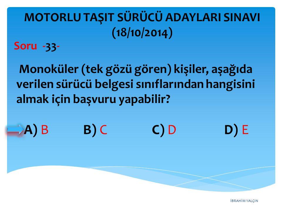 İBRAHİM YALÇIN A) B B) C C) D D) E MOTORLU TAŞIT SÜRÜCÜ ADAYLARI SINAVI (18/10/2014) Monoküler (tek gözü gören) kişiler, aşağıda verilen sürücü belgesi sınıflarından hangisini almak için başvuru yapabilir.