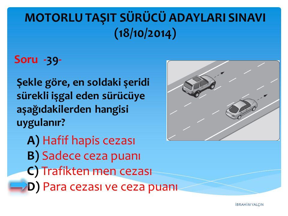 İBRAHİM YALÇIN A) Hafif hapis cezası B) Sadece ceza puanı C) Trafikten men cezası D) Para cezası ve ceza puanı MOTORLU TAŞIT SÜRÜCÜ ADAYLARI SINAVI (18/10/2014) Şekle göre, en soldaki şeridi sürekli işgal eden sürücüye aşağıdakilerden hangisi uygulanır.