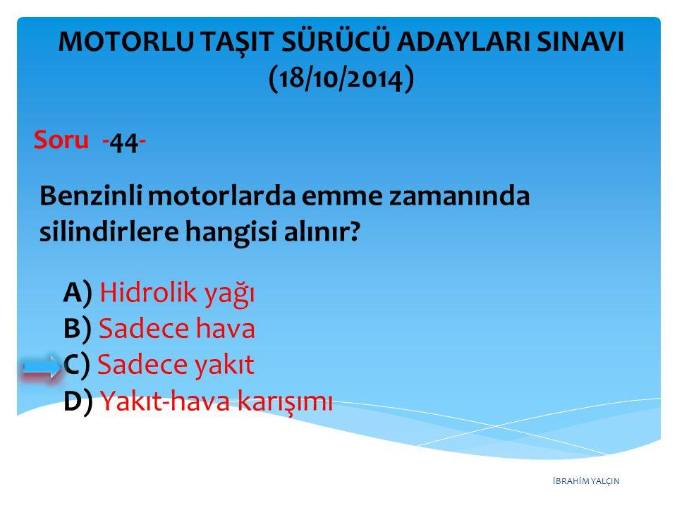 İBRAHİM YALÇIN A) Hidrolik yağı B) Sadece hava C) Sadece yakıt D) Yakıt-hava karışımı MOTORLU TAŞIT SÜRÜCÜ ADAYLARI SINAVI (18/10/2014) Benzinli motorlarda emme zamanında silindirlere hangisi alınır.