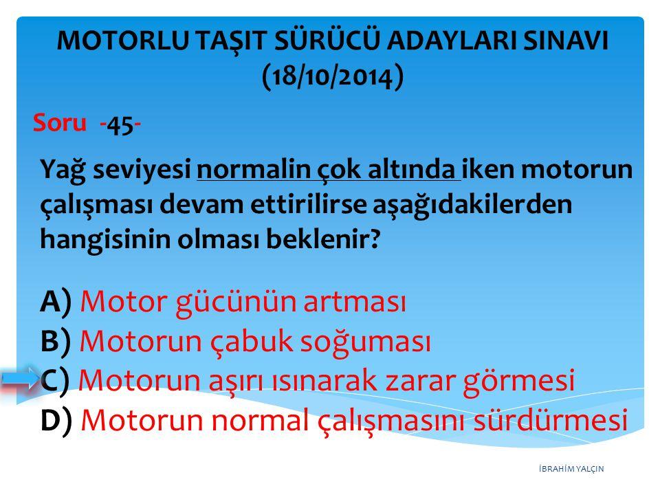 İBRAHİM YALÇIN A) Motor gücünün artması B) Motorun çabuk soğuması C) Motorun aşırı ısınarak zarar görmesi D) Motorun normal çalışmasını sürdürmesi MOTORLU TAŞIT SÜRÜCÜ ADAYLARI SINAVI (18/10/2014) Yağ seviyesi normalin çok altında iken motorun çalışması devam ettirilirse aşağıdakilerden hangisinin olması beklenir.