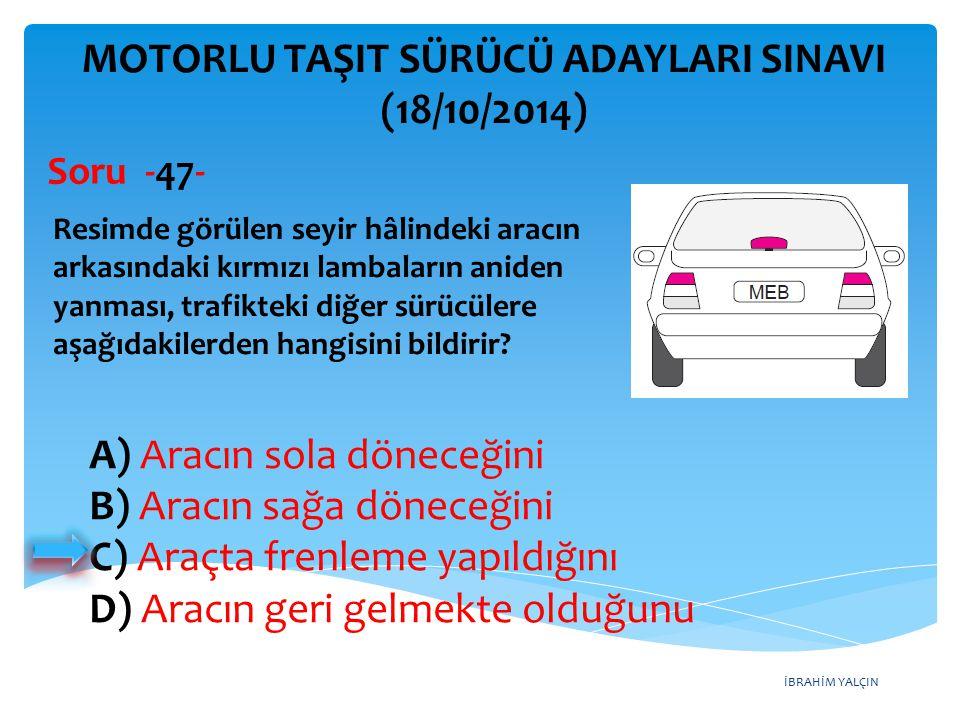 İBRAHİM YALÇIN A) Aracın sola döneceğini B) Aracın sağa döneceğini C) Araçta frenleme yapıldığını D) Aracın geri gelmekte olduğunu MOTORLU TAŞIT SÜRÜCÜ ADAYLARI SINAVI (18/10/2014) Resimde görülen seyir hâlindeki aracın arkasındaki kırmızı lambaların aniden yanması, trafikteki diğer sürücülere aşağıdakilerden hangisini bildirir.