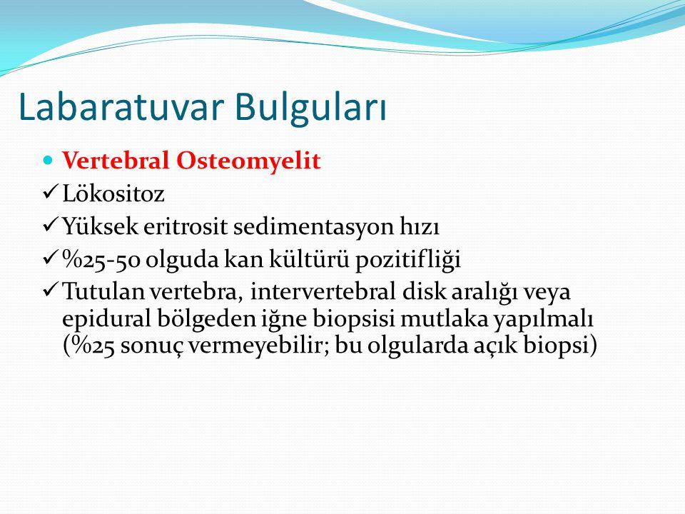 Labaratuvar Bulguları Vertebral Osteomyelit Lökositoz Yüksek eritrosit sedimentasyon hızı %25-50 olguda kan kültürü pozitifliği Tutulan vertebra, intervertebral disk aralığı veya epidural bölgeden iğne biopsisi mutlaka yapılmalı (%25 sonuç vermeyebilir; bu olgularda açık biopsi)