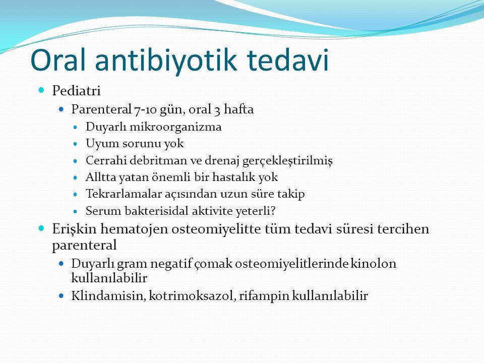Oral antibiyotik tedavi Pediatri Parenteral 7-10 gün, oral 3 hafta Duyarlı mikroorganizma Uyum sorunu yok Cerrahi debritman ve drenaj gerçekleştirilmiş Alltta yatan önemli bir hastalık yok Tekrarlamalar açısından uzun süre takip Serum bakterisidal aktivite yeterli.