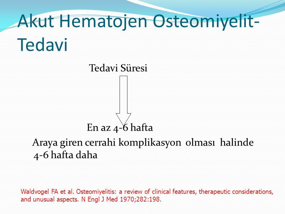Akut Hematojen Osteomiyelit- Tedavi Tedavi Süresi En az 4-6 hafta Araya giren cerrahi komplikasyon olması halinde 4-6 hafta daha Waldvogel FA et al. O