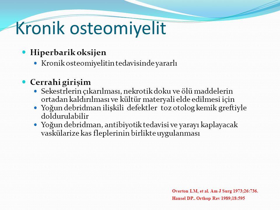 Kronik osteomiyelit Hiperbarik oksijen Kronik osteomiyelitin tedavisinde yararlı Cerrahi girişim Sekestrlerin çıkarılması, nekrotik doku ve ölü maddelerin ortadan kaldırılması ve kültür materyali elde edilmesi için Yoğun debridman ilişkili defektler toz otolog kemik greftiyle doldurulabilir Yoğun debridman, antibiyotik tedavisi ve yarayı kaplayacak vaskülarize kas fleplerinin birlikte uygulanması Overton LM, et al.
