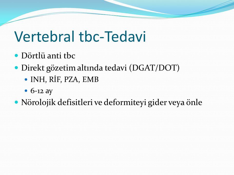 Vertebral tbc-Tedavi Dörtlü anti tbc Direkt gözetim altında tedavi (DGAT/DOT) INH, RİF, PZA, EMB 6-12 ay Nörolojik defisitleri ve deformiteyi gider veya önle