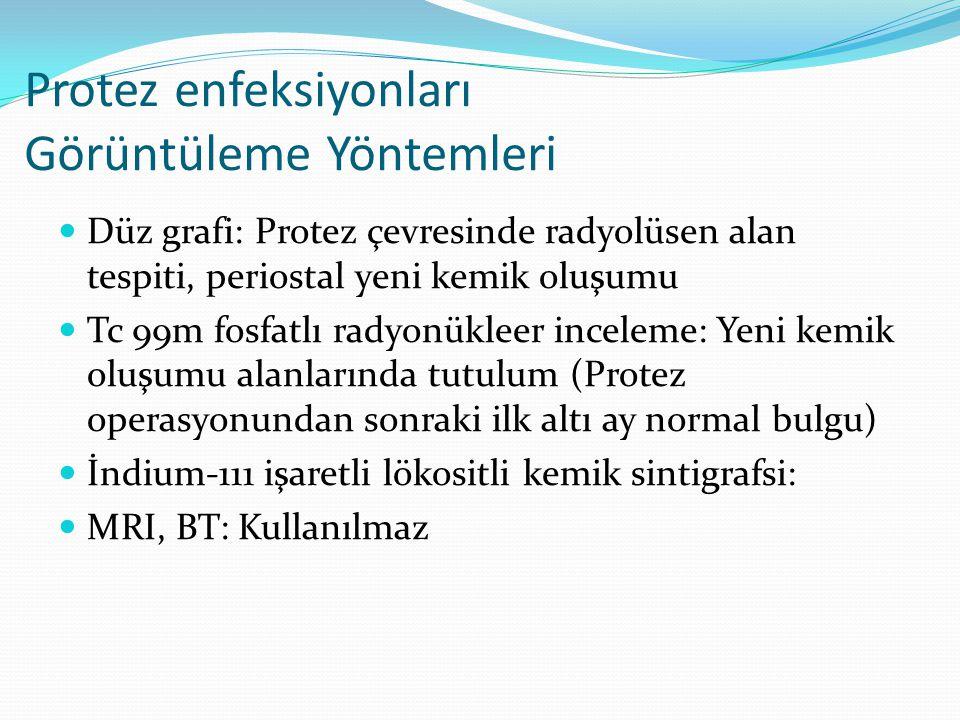 Protez enfeksiyonları Görüntüleme Yöntemleri Düz grafi: Protez çevresinde radyolüsen alan tespiti, periostal yeni kemik oluşumu Tc 99m fosfatlı radyonükleer inceleme: Yeni kemik oluşumu alanlarında tutulum (Protez operasyonundan sonraki ilk altı ay normal bulgu) İndium-111 işaretli lökositli kemik sintigrafsi: MRI, BT: Kullanılmaz