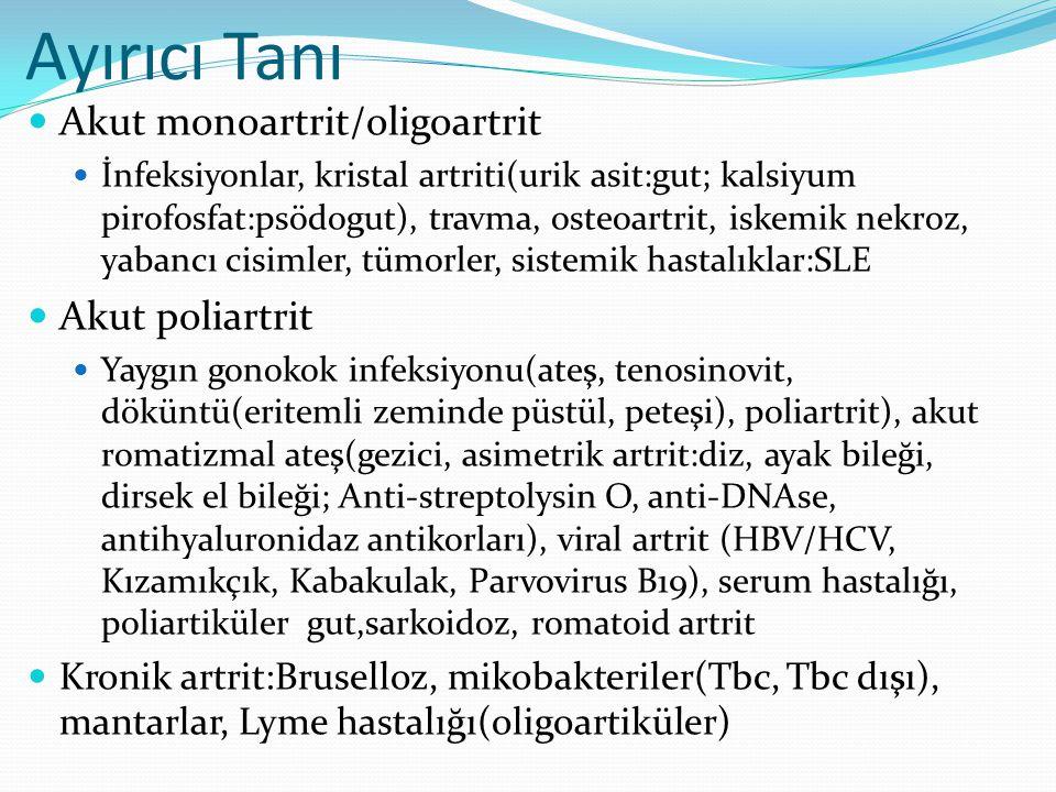 Ayırıcı Tanı Akut monoartrit/oligoartrit İnfeksiyonlar, kristal artriti(urik asit:gut; kalsiyum pirofosfat:psödogut), travma, osteoartrit, iskemik nekroz, yabancı cisimler, tümorler, sistemik hastalıklar:SLE Akut poliartrit Yaygın gonokok infeksiyonu(ateş, tenosinovit, döküntü(eritemli zeminde püstül, peteşi), poliartrit), akut romatizmal ateş(gezici, asimetrik artrit:diz, ayak bileği, dirsek el bileği; Anti-streptolysin O, anti-DNAse, antihyaluronidaz antikorları), viral artrit (HBV/HCV, Kızamıkçık, Kabakulak, Parvovirus B19), serum hastalığı, poliartiküler gut,sarkoidoz, romatoid artrit Kronik artrit:Bruselloz, mikobakteriler(Tbc, Tbc dışı), mantarlar, Lyme hastalığı(oligoartiküler)