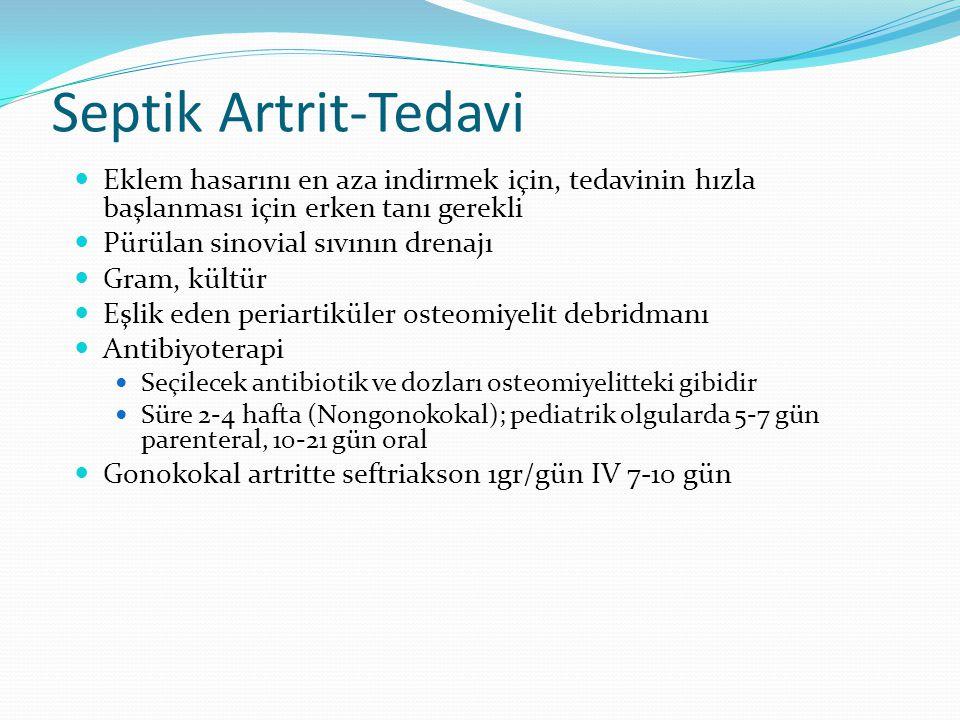 Septik Artrit-Tedavi Eklem hasarını en aza indirmek için, tedavinin hızla başlanması için erken tanı gerekli Pürülan sinovial sıvının drenajı Gram, kültür Eşlik eden periartiküler osteomiyelit debridmanı Antibiyoterapi Seçilecek antibiotik ve dozları osteomiyelitteki gibidir Süre 2-4 hafta (Nongonokokal); pediatrik olgularda 5-7 gün parenteral, 10-21 gün oral Gonokokal artritte seftriakson 1gr/gün IV 7-10 gün