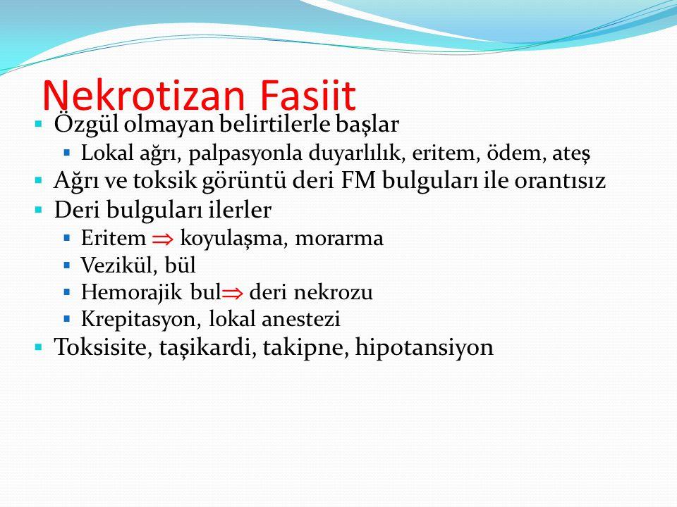 Nekrotizan Fasiit  Özgül olmayan belirtilerle başlar  Lokal ağrı, palpasyonla duyarlılık, eritem, ödem, ateş  Ağrı ve toksik görüntü deri FM bulguları ile orantısız  Deri bulguları ilerler  Eritem  koyulaşma, morarma  Vezikül, bül  Hemorajik bul  deri nekrozu  Krepitasyon, lokal anestezi  Toksisite, taşikardi, takipne, hipotansiyon