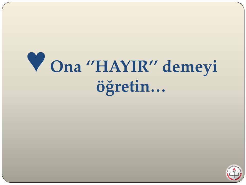 ♥ Ona ''HAYIR'' demeyi öğretin…