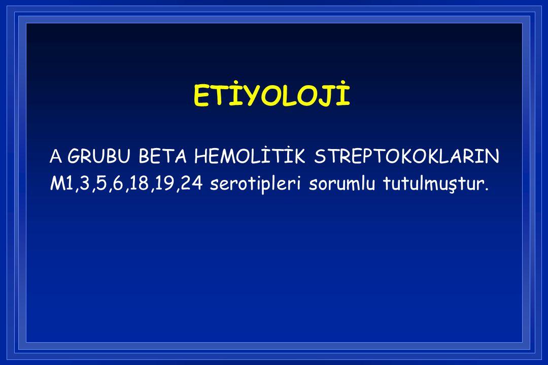 ETİYOLOJİ A GRUBU BETA HEMOLİTİK STREPTOKOKLARIN M1,3,5,6,18,19,24 serotipleri sorumlu tutulmuştur.