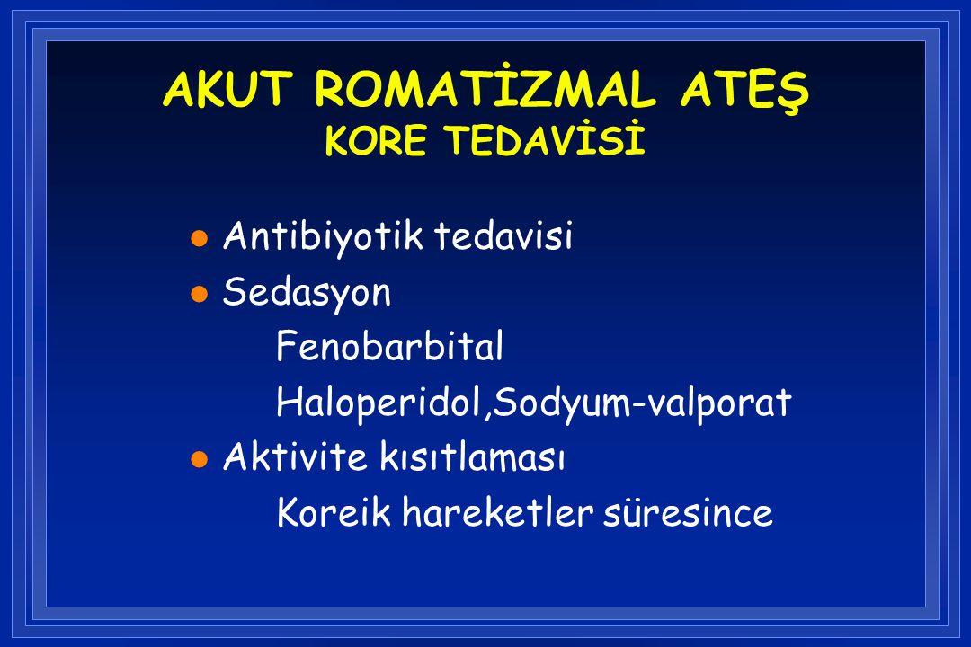 AKUT ROMATİZMAL ATEŞ KORE TEDAVİSİ l Antibiyotik tedavisi l Sedasyon Fenobarbital Haloperidol,Sodyum-valporat l Aktivite kısıtlaması Koreik hareketler