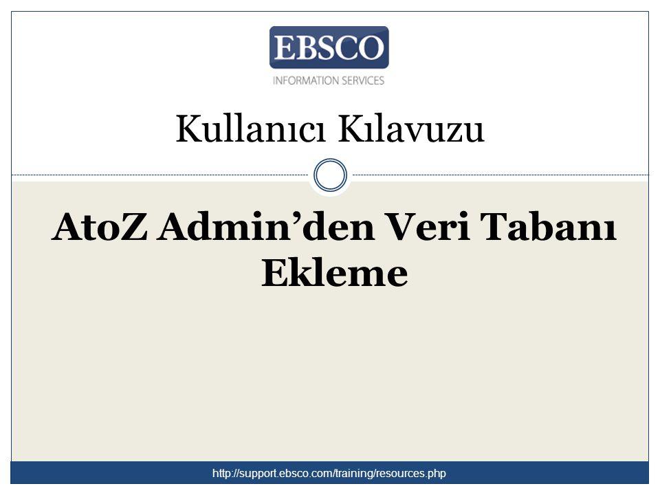 Kullanıcı Kılavuzu AtoZ Admin'den Veri Tabanı Ekleme http://support.ebsco.com/training/resources.php