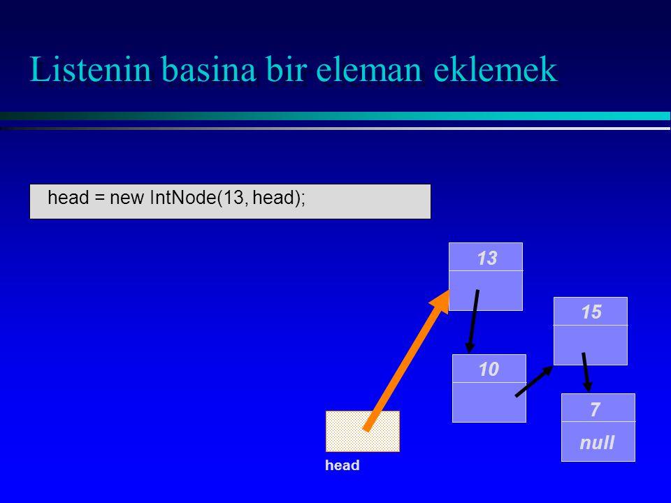 Listenin basina bir eleman eklemek 10 15 7 null head 13 head = new IntNode(13, head);