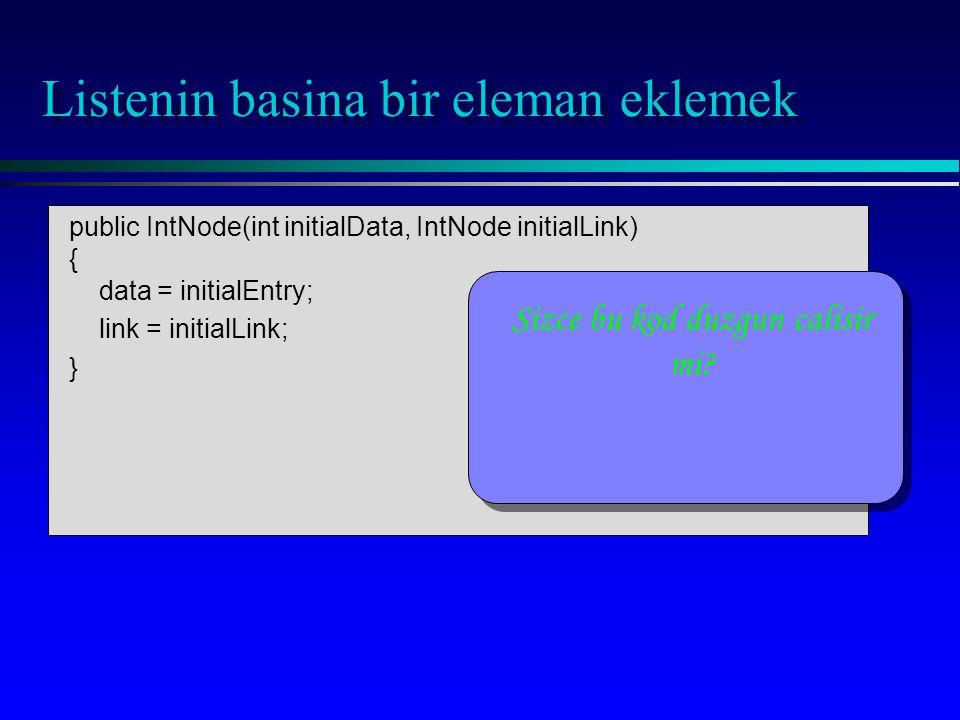 public IntNode(int initialData, IntNode initialLink) { data = initialEntry; link = initialLink; } Listenin basina bir eleman eklemek Sizce bu kod duzgun calisir mi