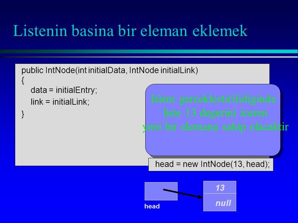 public IntNode(int initialData, IntNode initialLink) { data = initialEntry; link = initialLink; } Listenin basina bir eleman eklemek head 13 null Isle