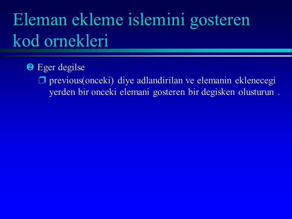 Eleman ekleme islemini gosteren kod ornekleri ·Eger degilse pprevious(onceki) diye adlandirilan ve elemanin eklenecegi yerden bir onceki elemani gosteren bir degisken olusturun.