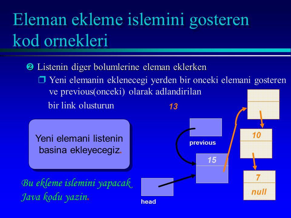Eleman ekleme islemini gosteren kod ornekleri 15 10 7 null head ·Listenin diger bolumlerine eleman eklerken pYeni elemanin eklenecegi yerden bir onceki elemani gosteren ve previous(onceki) olarak adlandirilan bir link olusturun Yeni elemani listenin basina ekleyecegiz.