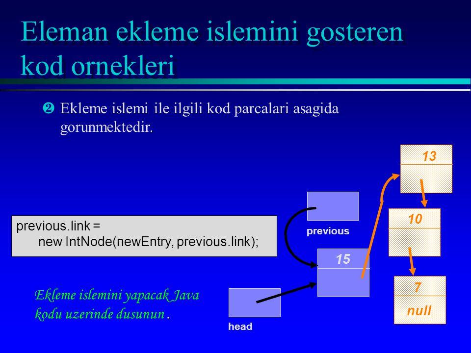 Eleman ekleme islemini gosteren kod ornekleri 15 10 7 null head. ·Ekleme islemi ile ilgili kod parcalari asagida gorunmektedir. 13. Ekleme islemini ya