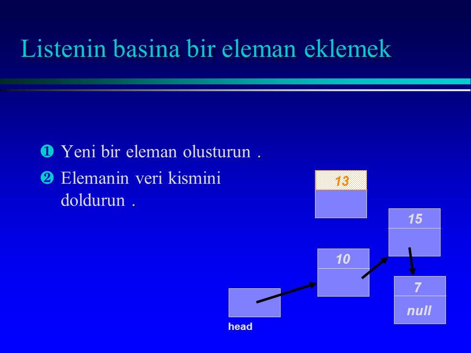 Listenin basina bir eleman eklemek ¶. ¶Yeni bir eleman olusturun. ·. ·Elemanin veri kismini doldurun. 10 15 7 null head 13