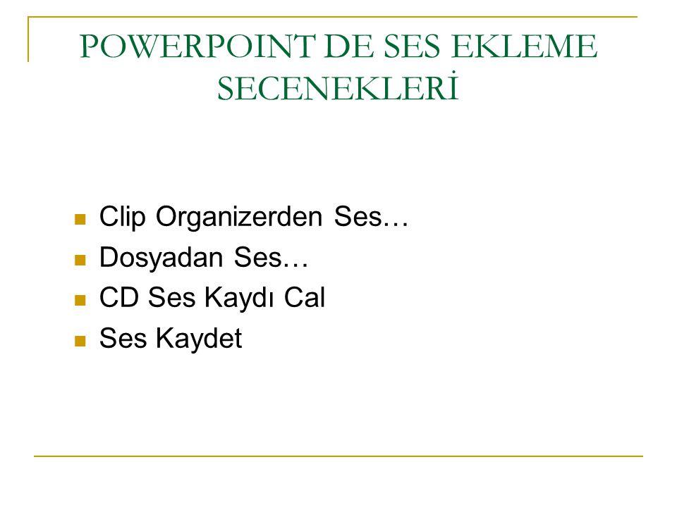POWERPOINT DE SES EKLEME SECENEKLERİ Clip Organizerden Ses… Dosyadan Ses… CD Ses Kaydı Cal Ses Kaydet
