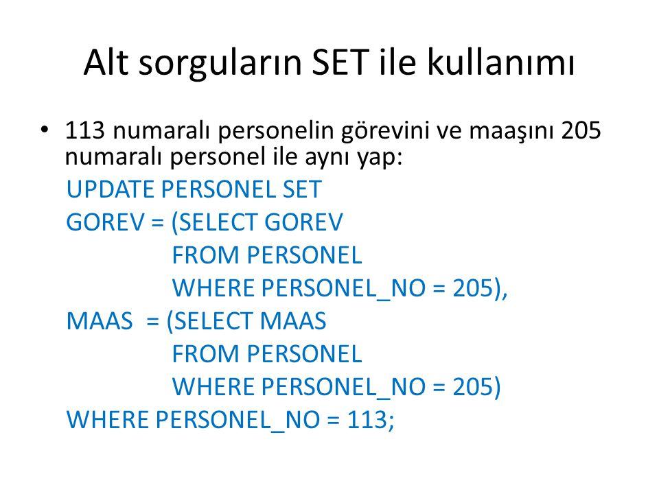 Alt sorguların SET ile kullanımı 113 numaralı personelin görevini ve maaşını 205 numaralı personel ile aynı yap: UPDATE PERSONEL SET GOREV = (SELECT GOREV FROM PERSONEL WHERE PERSONEL_NO = 205), MAAS = (SELECT MAAS FROM PERSONEL WHERE PERSONEL_NO = 205) WHERE PERSONEL_NO = 113;