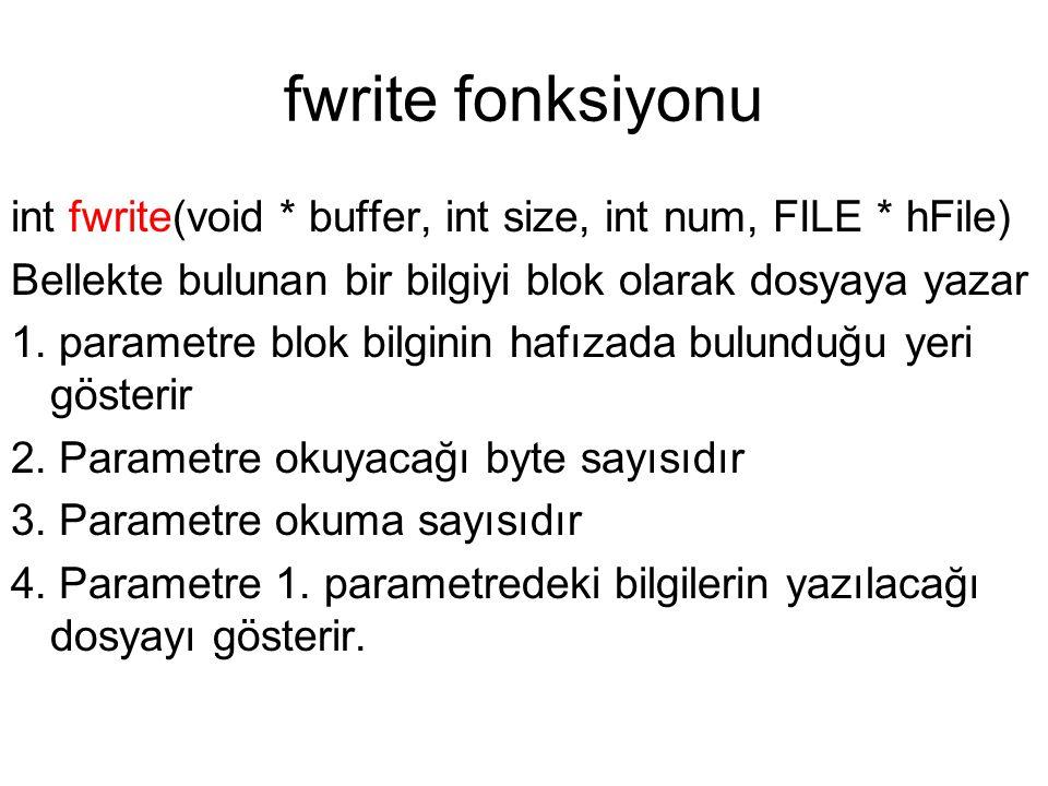 fwrite fonksiyonu int fwrite(void * buffer, int size, int num, FILE * hFile) Bellekte bulunan bir bilgiyi blok olarak dosyaya yazar 1. parametre blok