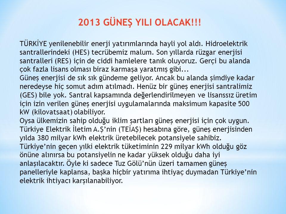 2013 GÜNEŞ YILI OLACAK!!! TÜRKİYE yenilenebilir enerji yatırımlarında hayli yol aldı. Hidroelektrik santrallerindeki (HES) tecrübemiz malum. Son yılla