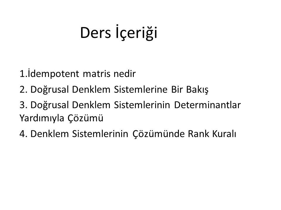 Ders İçeriği 1.İdempotent matris nedir 2. Doğrusal Denklem Sistemlerine Bir Bakış 3. Doğrusal Denklem Sistemlerinin Determinantlar Yardımıyla Çözümü 4