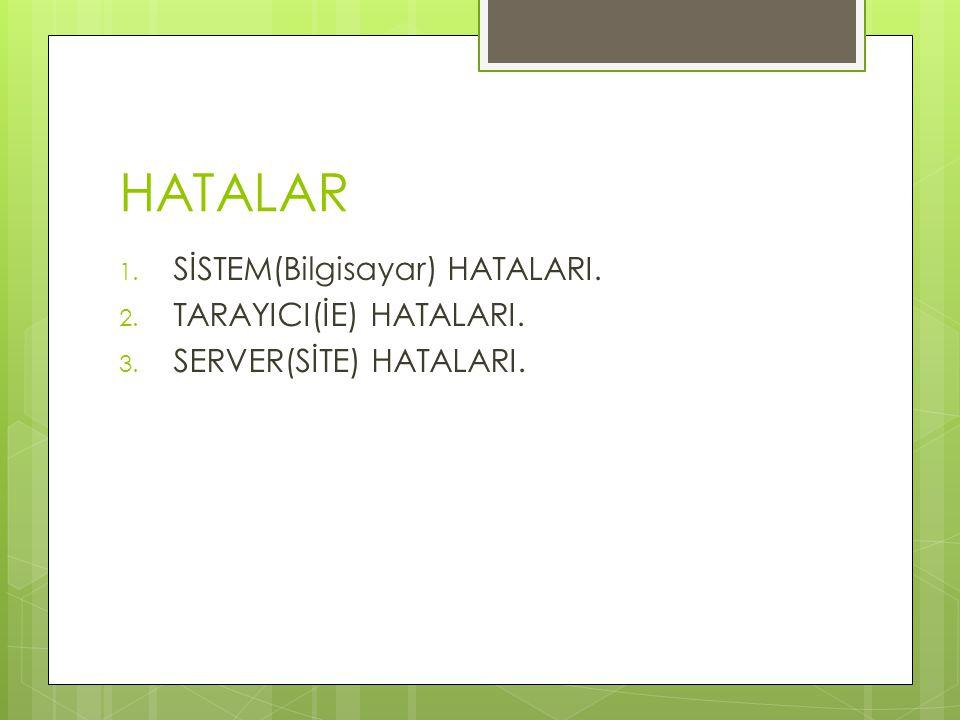 HATALAR 1. SİSTEM(Bilgisayar) HATALARI. 2. TARAYICI(İE) HATALARI. 3. SERVER(SİTE) HATALARI.
