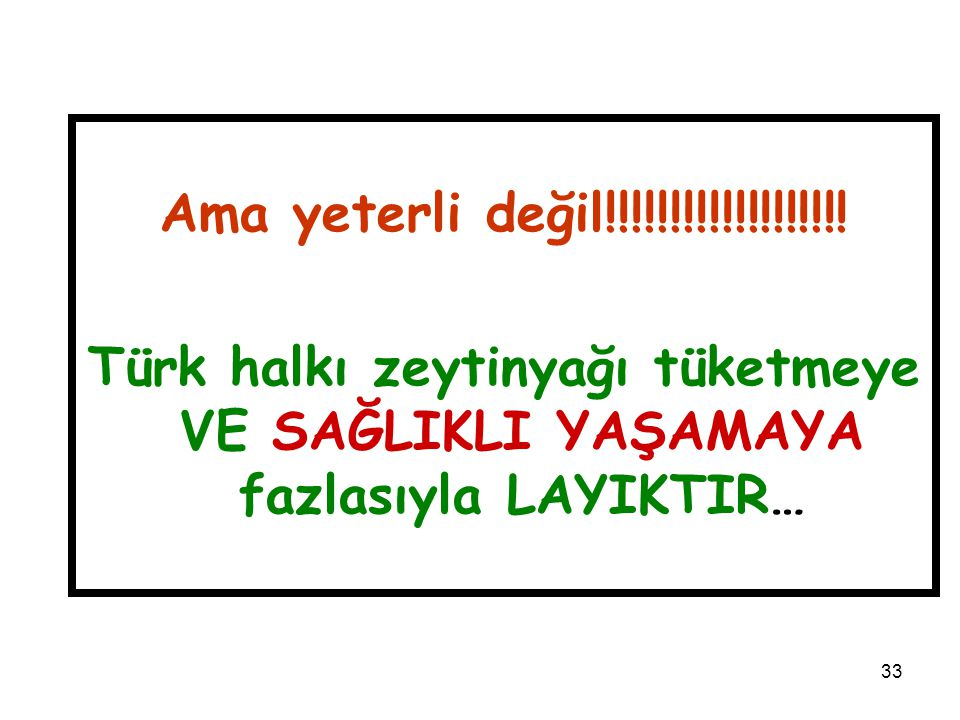 33 Ama yeterli değil!!!!!!!!!!!!!!!!!!! Türk halkı zeytinyağı tüketmeye VE SAĞLIKLI YAŞAMAYA fazlasıyla LAYIKTIR…