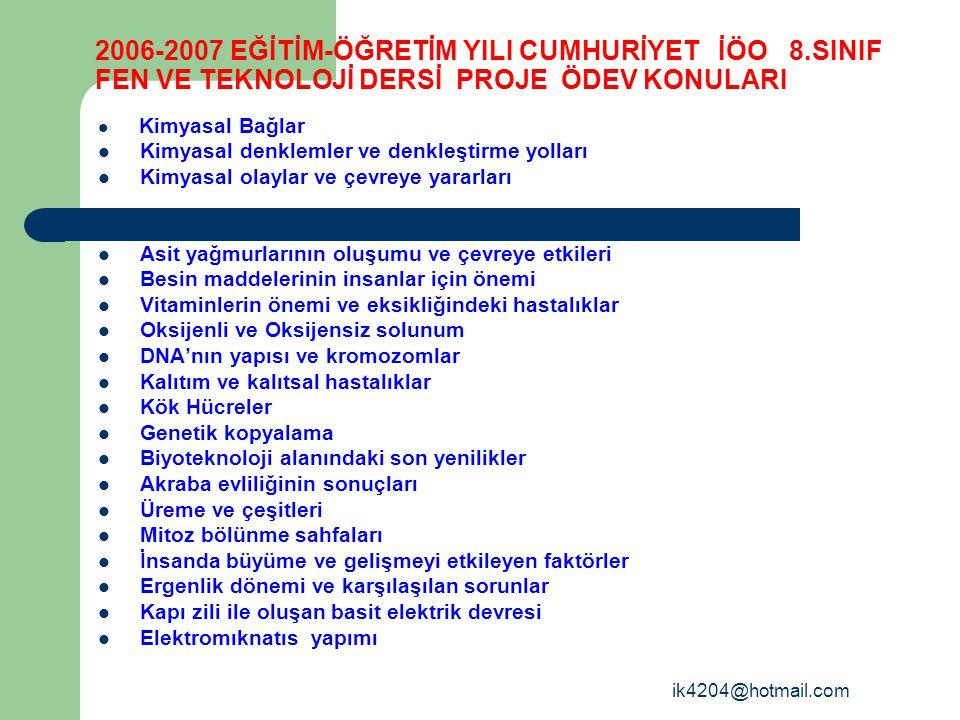 ik4204@hotmail.com 2006-2007 EĞİTİM-ÖĞRETİM YILI CUMHURİYET İÖO 8.SINIF FEN VE TEKNOLOJİ DERSİ PROJE ÖDEV KONULARI Kimyasal Bağlar Kimyasal denklemler