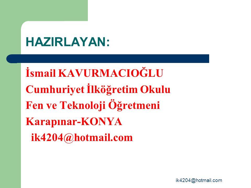 ik4204@hotmail.com HAZIRLAYAN: İsmail KAVURMACIOĞLU Cumhuriyet İlköğretim Okulu Fen ve Teknoloji Öğretmeni Karapınar-KONYA ik4204@hotmail.com